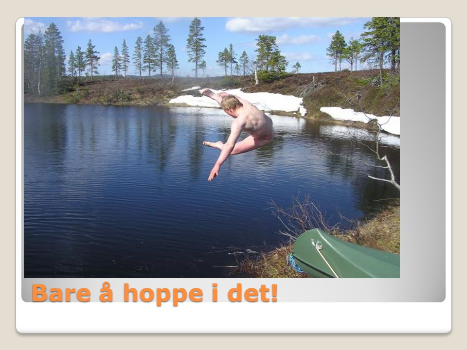 Bare å hoppe i det!