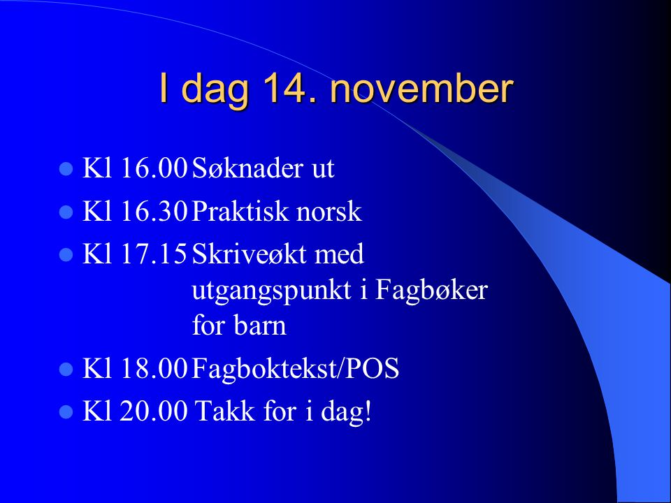 I dag 14. november Kl 16.00 Søknader ut Kl 16.30 Praktisk norsk