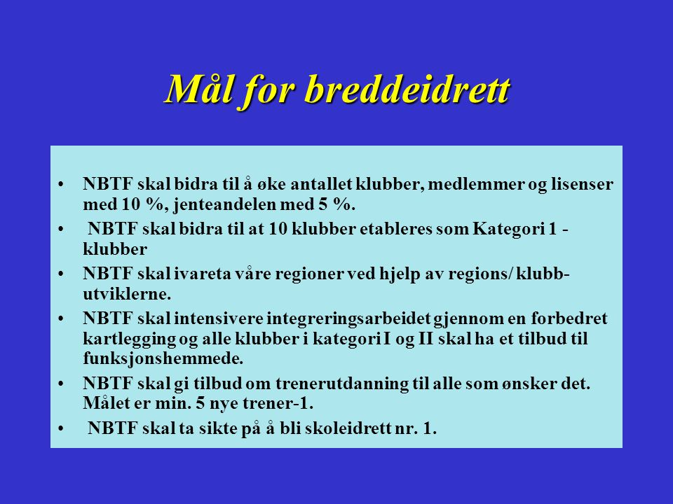 Mål for breddeidrett NBTF skal bidra til å øke antallet klubber, medlemmer og lisenser med 10 %, jenteandelen med 5 %.