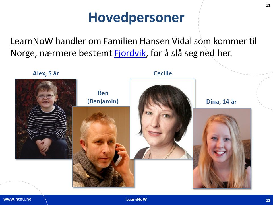 LearnNoW Hovedpersoner. LearnNoW handler om Familien Hansen Vidal som kommer til Norge, nærmere bestemt Fjordvik, for å slå seg ned her.