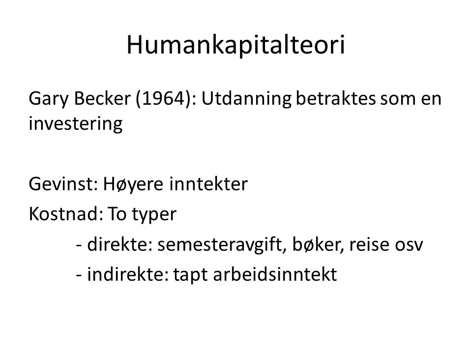 Humankapitalteori Gary Becker (1964): Utdanning betraktes som en investering. Gevinst: Høyere inntekter.