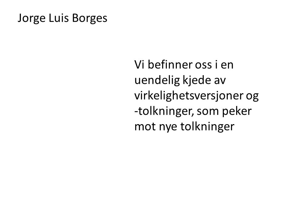 Jorge Luis Borges Vi befinner oss i en uendelig kjede av virkelighetsversjoner og.