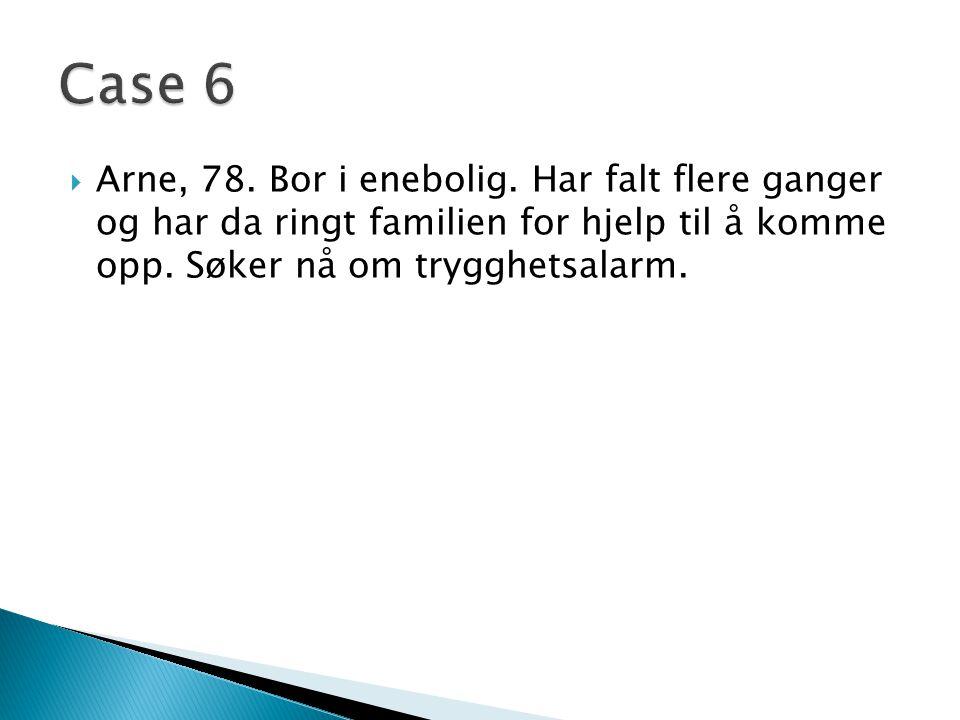 Case 6 Arne, 78. Bor i enebolig. Har falt flere ganger og har da ringt familien for hjelp til å komme opp. Søker nå om trygghetsalarm.