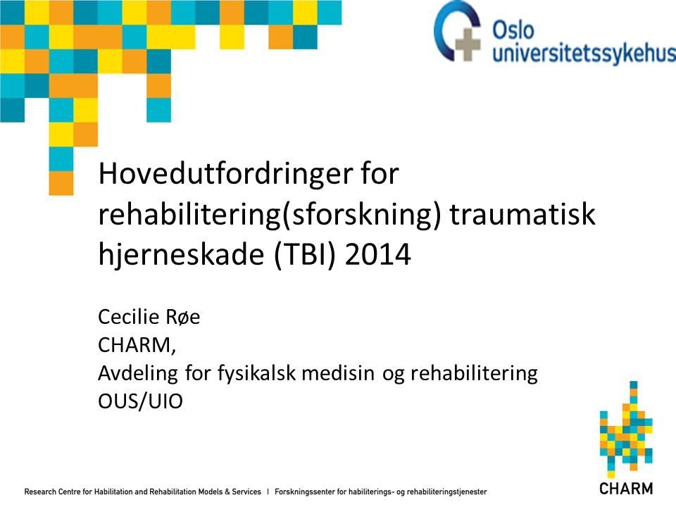 Hovedutfordringer for rehabilitering(sforskning) traumatisk hjerneskade (TBI) 2014 Cecilie Røe CHARM, Avdeling for fysikalsk medisin og rehabilitering OUS/UIO