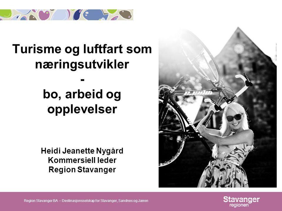 Turisme og luftfart som næringsutvikler - bo, arbeid og opplevelser Heidi Jeanette Nygård Kommersiell leder Region Stavanger