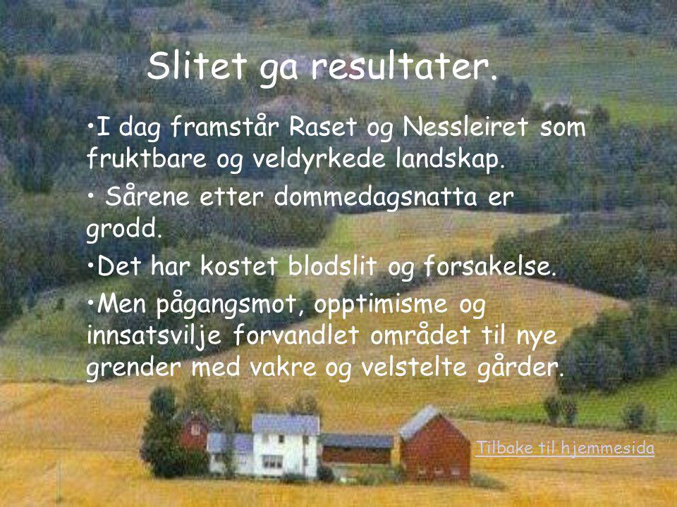 Slitet ga resultater. I dag framstår Raset og Nessleiret som fruktbare og veldyrkede landskap. Sårene etter dommedagsnatta er grodd.