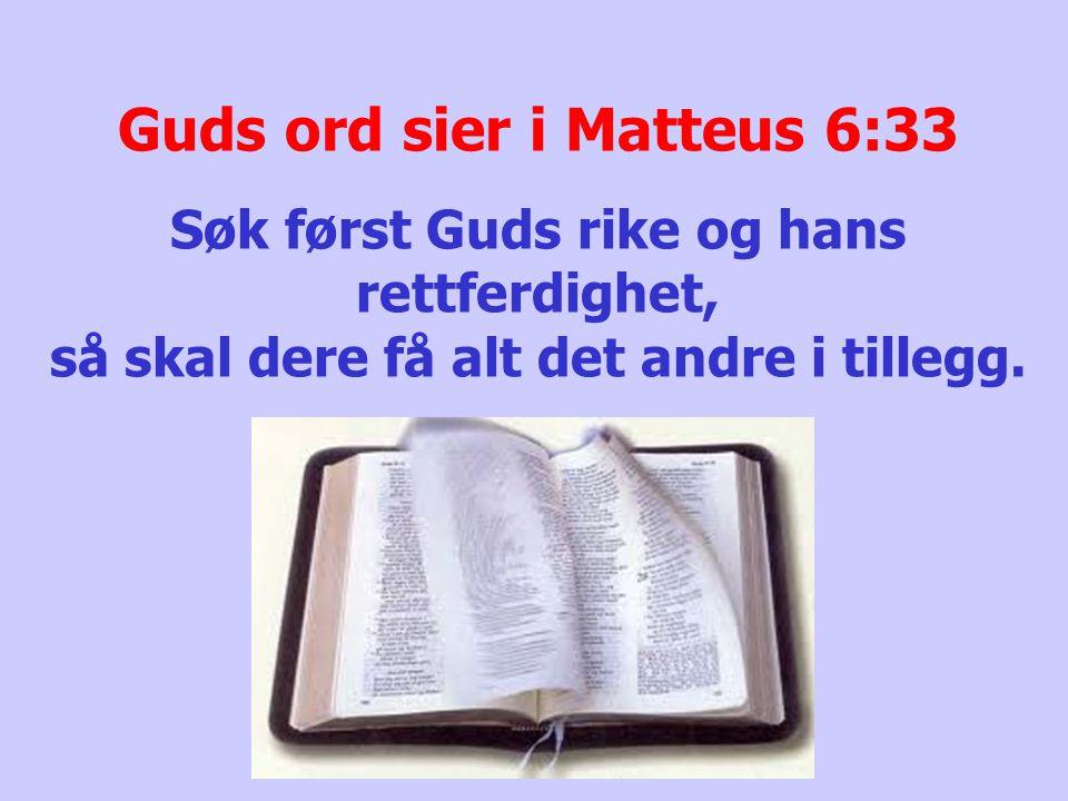 Guds ord sier i Matteus 6:33 Søk først Guds rike og hans rettferdighet, så skal dere få alt det andre i tillegg.