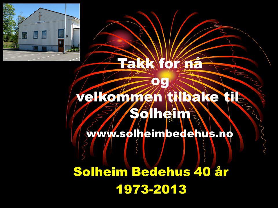 Takk for nå og velkommen tilbake til Solheim Solheim Bedehus 40 år
