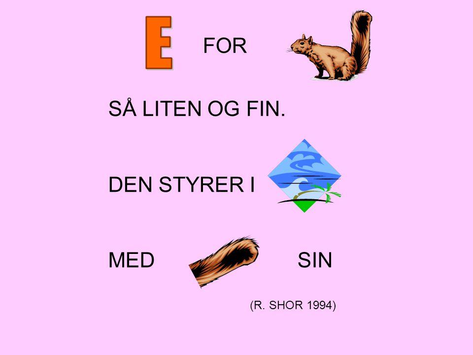 E SÅ LITEN OG FIN. DEN STYRER I MED SIN FOR (R. SHOR 1994) E for ekorn