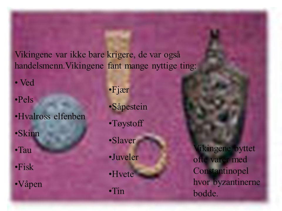 Handelsmenn Vikingene var ikke bare krigere, de var også handelsmenn.Vikingene fant mange nyttige ting: