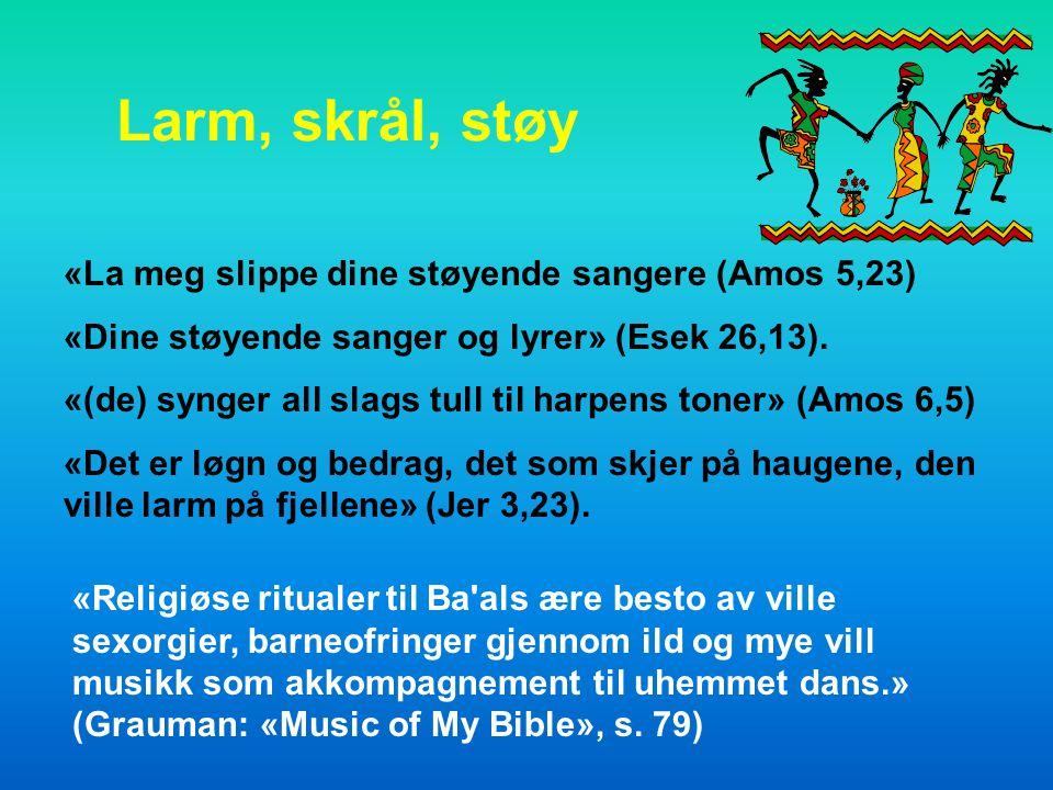 Larm, skrål, støy «La meg slippe dine støyende sangere (Amos 5,23)