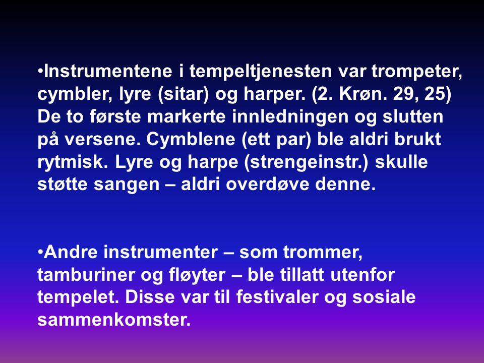 Instrumentene i tempeltjenesten var trompeter, cymbler, lyre (sitar) og harper. (2. Krøn. 29, 25) De to første markerte innledningen og slutten på versene. Cymblene (ett par) ble aldri brukt rytmisk. Lyre og harpe (strengeinstr.) skulle støtte sangen – aldri overdøve denne.