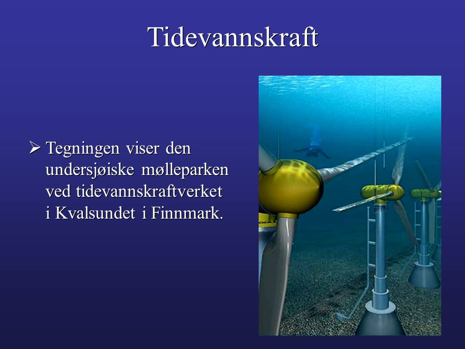 Tidevannskraft Tegningen viser den undersjøiske mølleparken ved tidevannskraftverket i Kvalsundet i Finnmark.