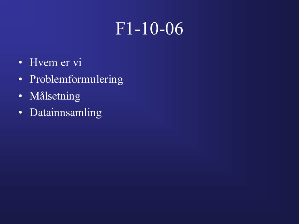 F1-10-06 Hvem er vi Problemformulering Målsetning Datainnsamling