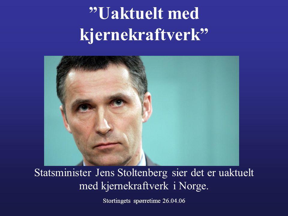 Uaktuelt med kjernekraftverk Statsminister Jens Stoltenberg sier det er uaktuelt med kjernekraftverk i Norge.