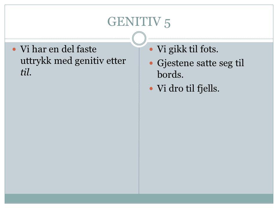 GENITIV 5 Vi har en del faste uttrykk med genitiv etter til.