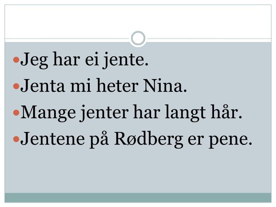 Jeg har ei jente. Jenta mi heter Nina. Mange jenter har langt hår. Jentene på Rødberg er pene.