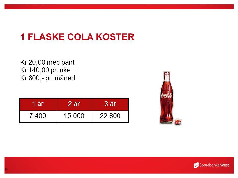 1 flaske Cola koster Kr 20,00 med pant Kr 140,00 pr. uke Kr 600,- pr. måned. 1 år. 2 år. 3 år. 7.400.