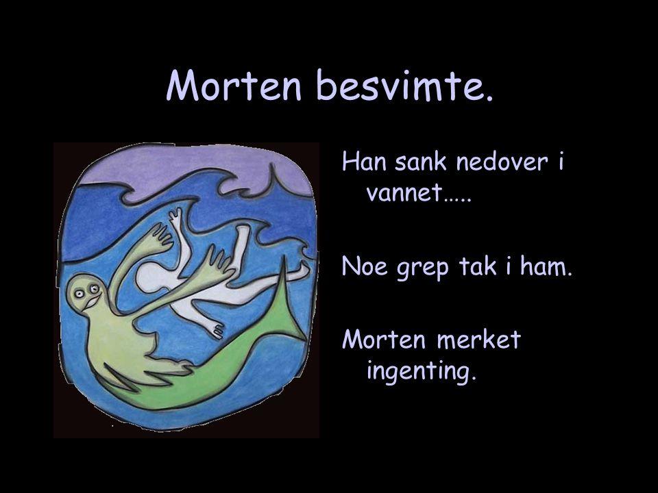 Morten besvimte. Han sank nedover i vannet….. Noe grep tak i ham.