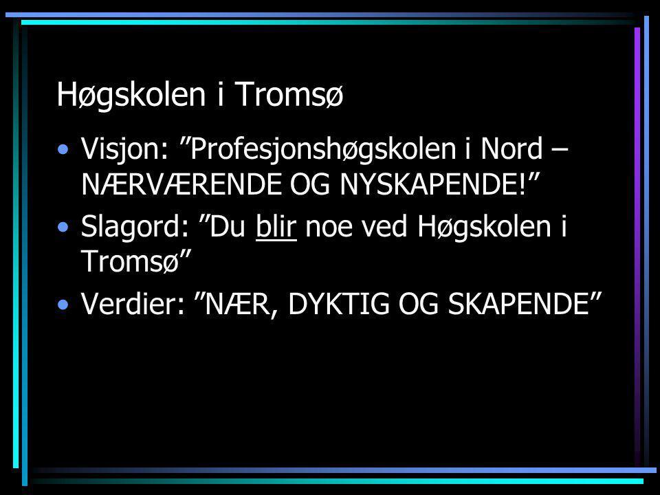 Høgskolen i Tromsø Visjon: Profesjonshøgskolen i Nord – NÆRVÆRENDE OG NYSKAPENDE! Slagord: Du blir noe ved Høgskolen i Tromsø