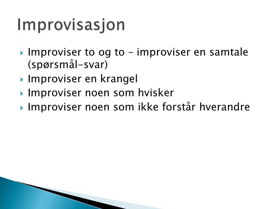 Improvisasjon Improviser to og to – improviser en samtale (spørsmål-svar) Improviser en krangel. Improviser noen som hvisker.