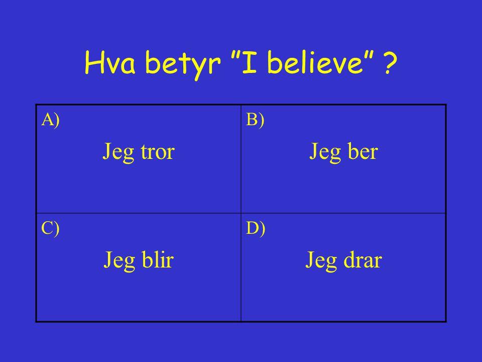 Hva betyr I believe A) Jeg tror B) Jeg ber C) Jeg blir D) Jeg drar