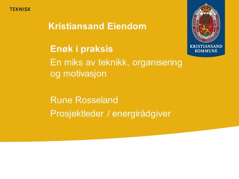 Kristiansand Eiendom Enøk i praksis. En miks av teknikk, organisering og motivasjon. Rune Rosseland.