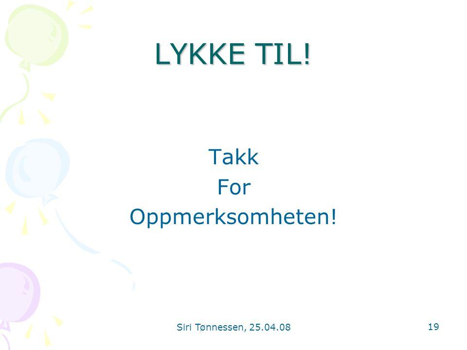 LYKKE TIL! Takk For Oppmerksomheten! Siri Tønnessen, 25.04.08