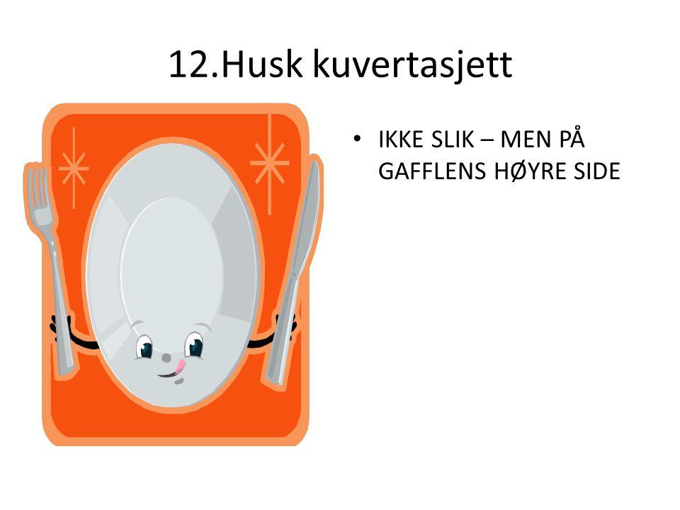 12.Husk kuvertasjett IKKE SLIK – MEN PÅ GAFFLENS HØYRE SIDE