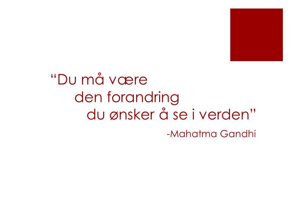 Du må være den forandring du ønsker å se i verden -Mahatma Gandhi