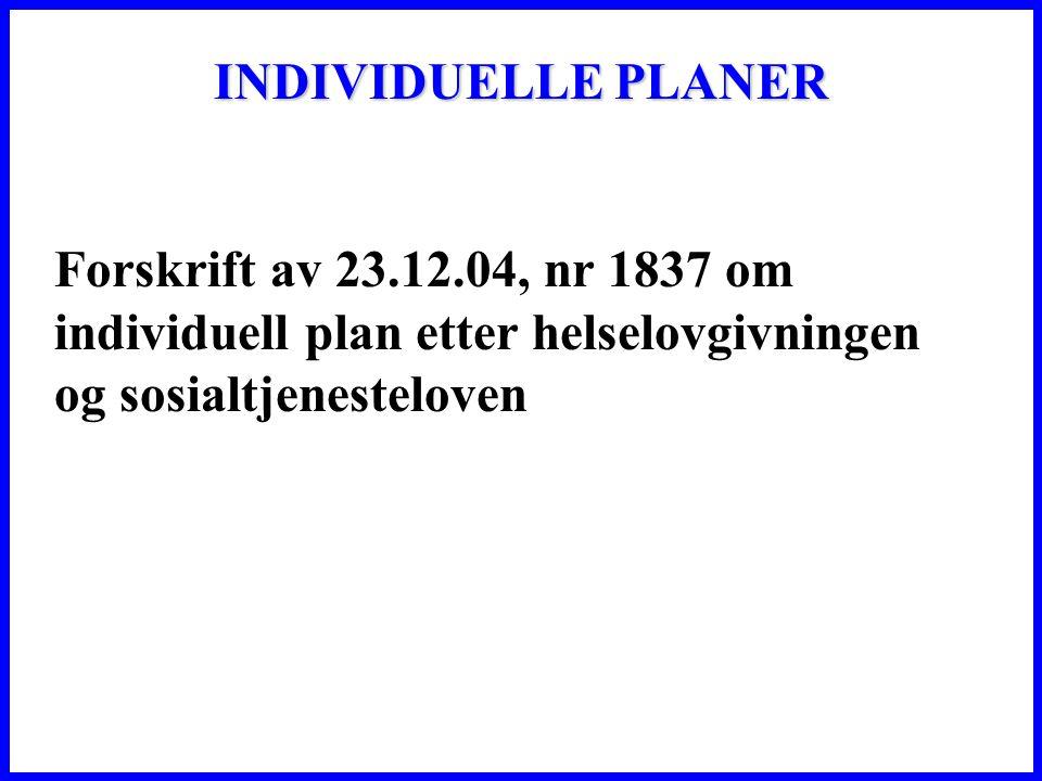 INDIVIDUELLE PLANER Forskrift av 23.12.04, nr 1837 om individuell plan etter helselovgivningen og sosialtjenesteloven.