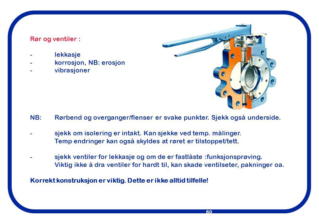 Rør og ventiler : - lekkasje. - korrosjon, NB: erosjon. - vibrasjoner. NB: Rørbend og overganger/flenser er svake punkter. Sjekk også underside.