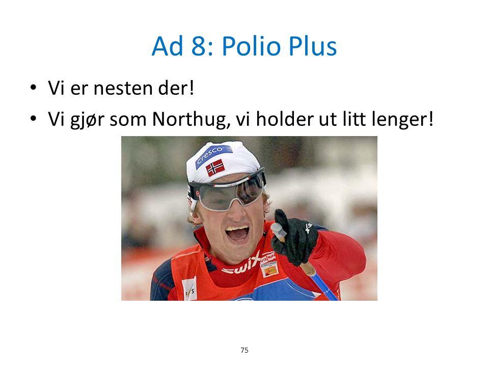 Ad 8: Polio Plus Vi er nesten der!