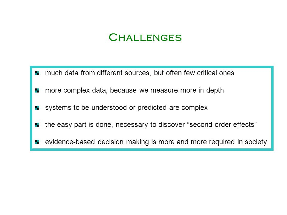 Challenges much data from different sources, but often few critical ones. more complex data, because we measure more in depth.