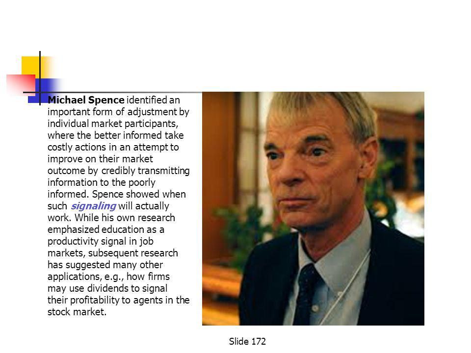 Michael Spence identified an important form of adjustment by individual market participants, where the better informed take costly actions in an attempt to improve on their market outcome by credibly transmitting information to the poorly informed.