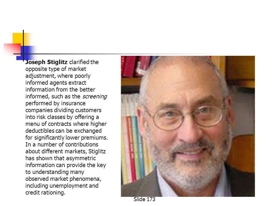 Joseph Stiglitz clarified the opposite type of market adjustment, where poorly informed agents extract information from the better informed, such as the screening performed by insurance companies dividing customers into risk classes by offering a menu of contracts where higher deductibles can be exchanged for significantly lower premiums.