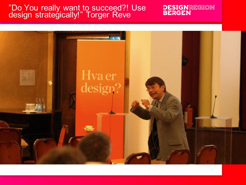 Do You really want to succeed ! Use design strategically! Torger Reve