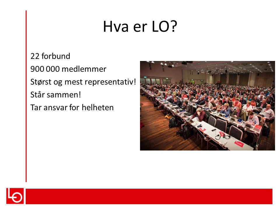 Hva er LO. 22 forbund 900 000 medlemmer Størst og mest representativ.