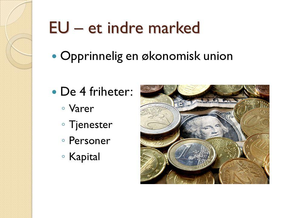 EU – et indre marked Opprinnelig en økonomisk union De 4 friheter: