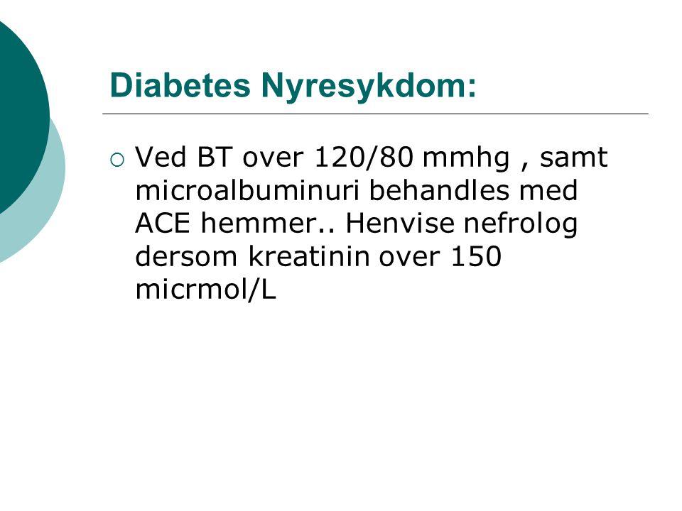 Diabetes Nyresykdom: Ved BT over 120/80 mmhg , samt microalbuminuri behandles med ACE hemmer..