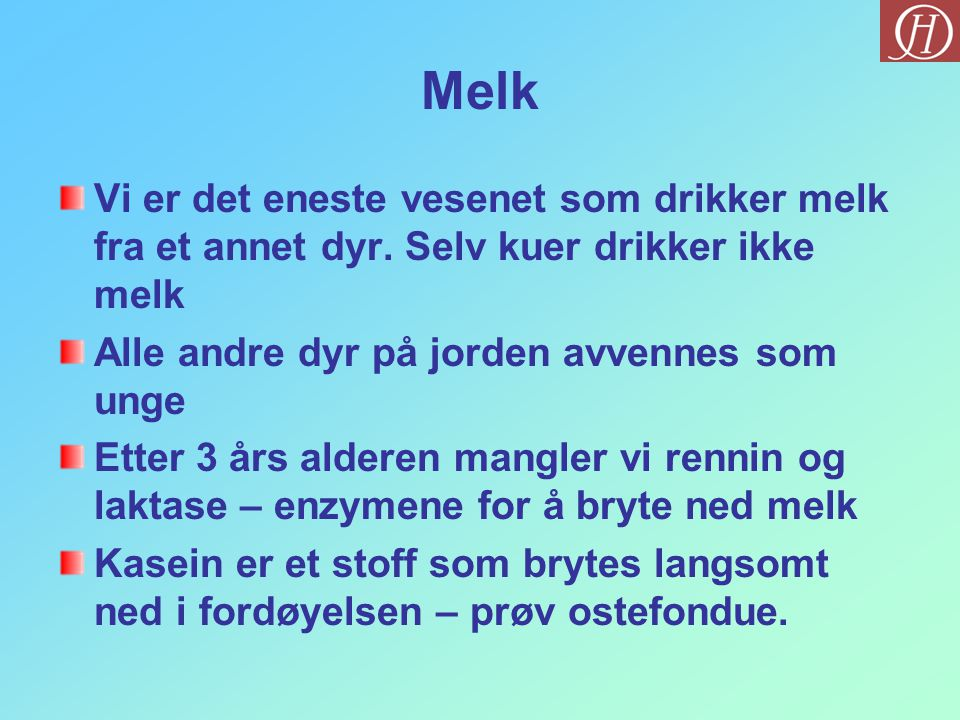 Melk Vi er det eneste vesenet som drikker melk fra et annet dyr. Selv kuer drikker ikke melk. Alle andre dyr på jorden avvennes som unge.