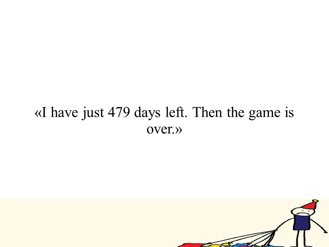 «I have just 479 days left. Then the game is over.»