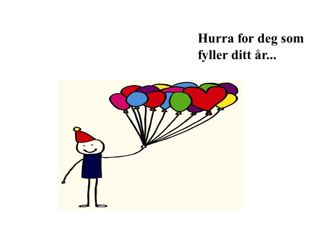 Hurra for deg som fyller ditt år...