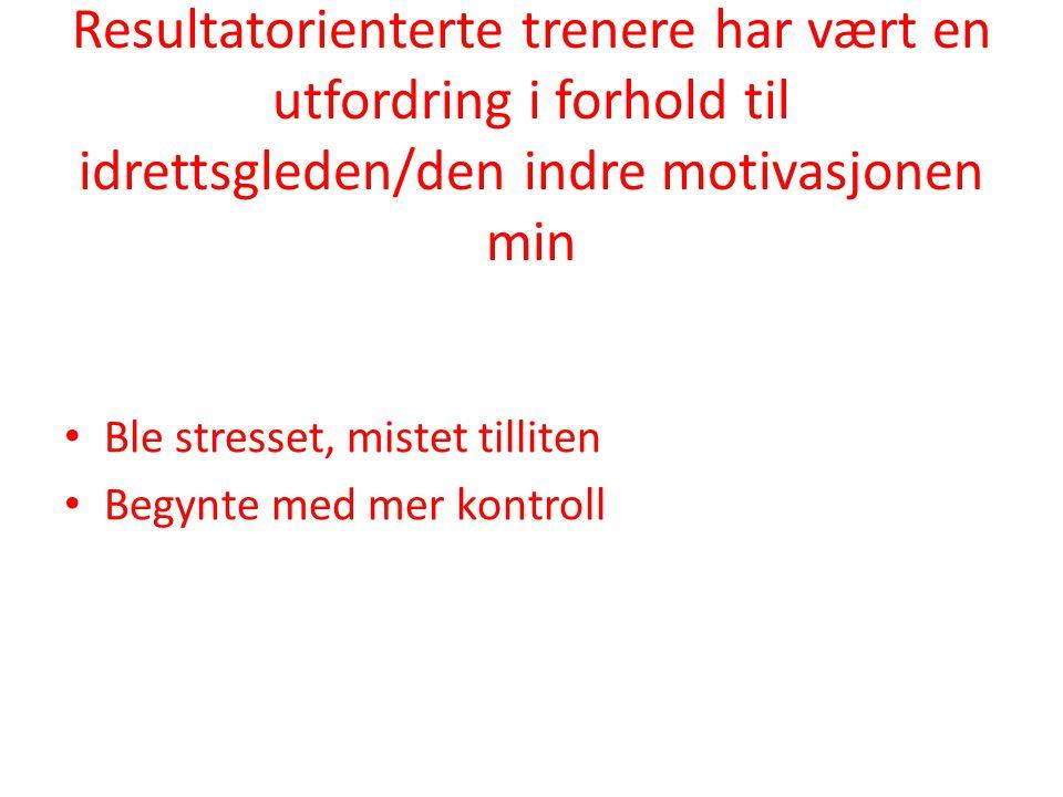 Resultatorienterte trenere har vært en utfordring i forhold til idrettsgleden/den indre motivasjonen min