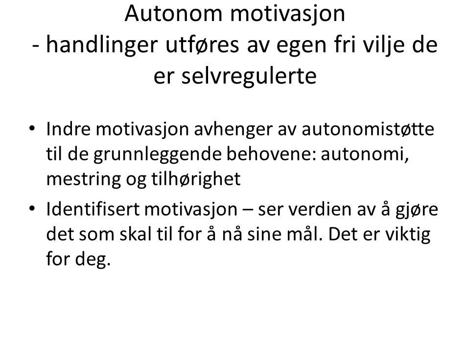 Autonom motivasjon - handlinger utføres av egen fri vilje de er selvregulerte