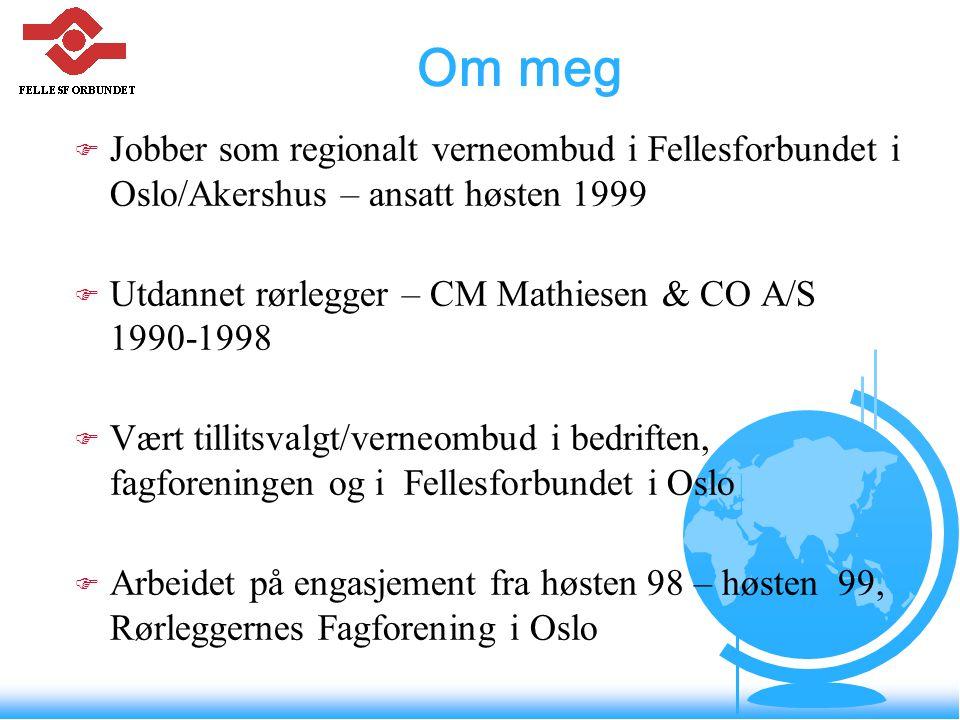 Om meg Jobber som regionalt verneombud i Fellesforbundet i Oslo/Akershus – ansatt høsten 1999. Utdannet rørlegger – CM Mathiesen & CO A/S 1990-1998.