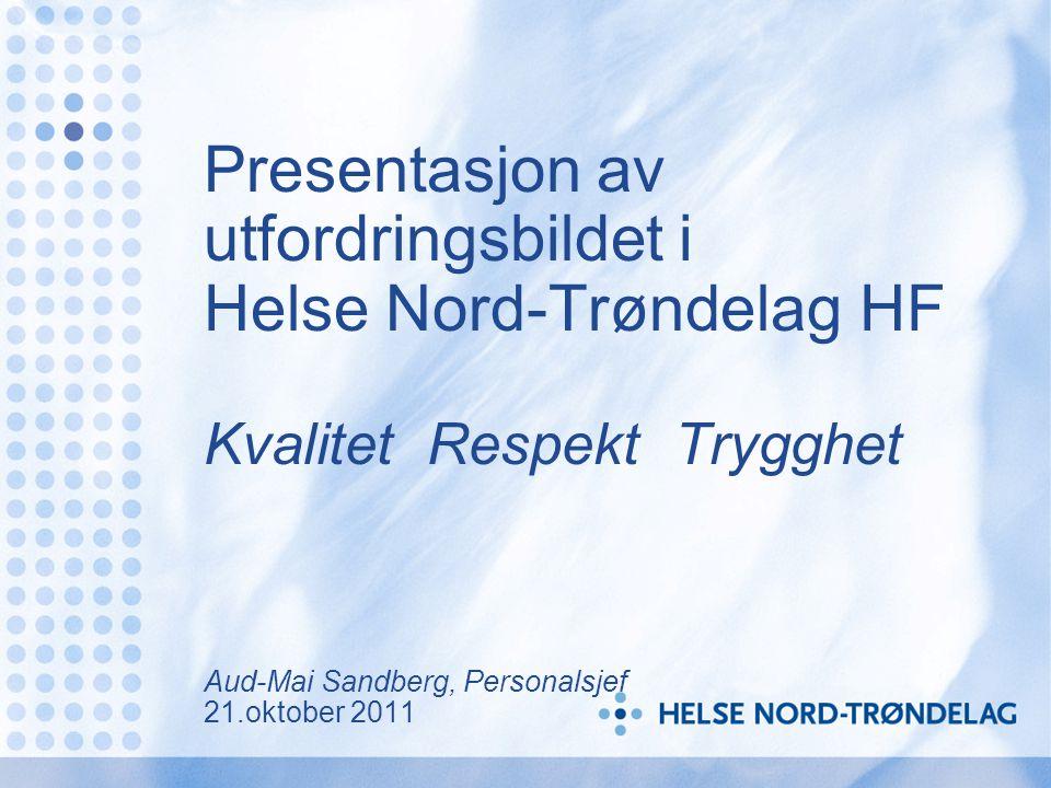 Presentasjon av utfordringsbildet i Helse Nord-Trøndelag HF Kvalitet Respekt Trygghet Aud-Mai Sandberg, Personalsjef 21.oktober 2011