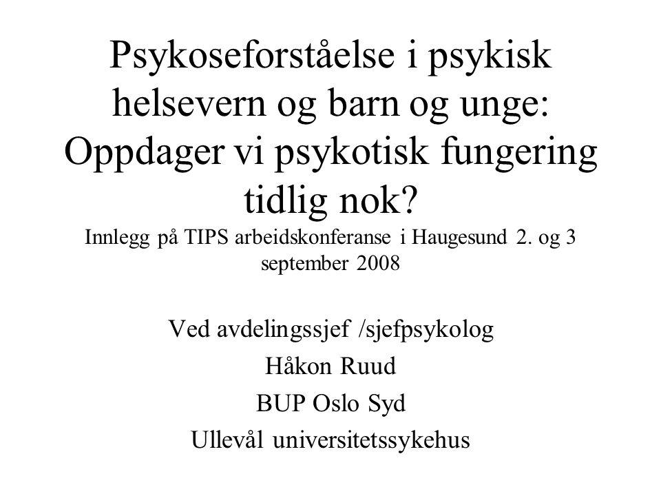 Psykoseforståelse i psykisk helsevern og barn og unge: Oppdager vi psykotisk fungering tidlig nok Innlegg på TIPS arbeidskonferanse i Haugesund 2. og 3 september 2008