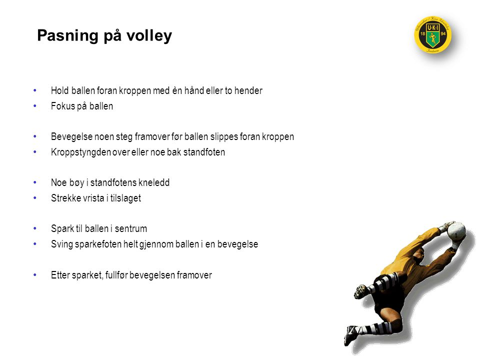 Pasning på volley Hold ballen foran kroppen med èn hånd eller to hender. Fokus på ballen.