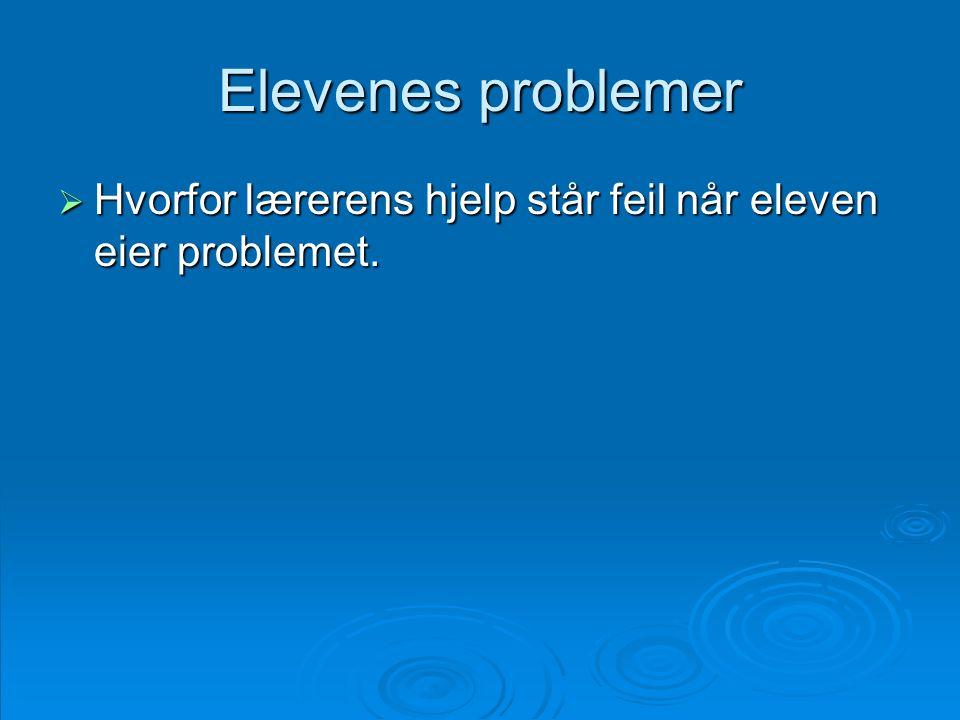 Elevenes problemer Hvorfor lærerens hjelp står feil når eleven eier problemet.